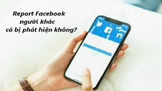 Góc hỏi: report Facebook người khác có bị phát hiện không?